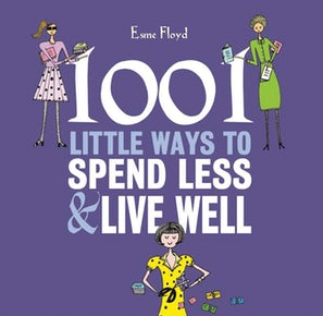 1001 Little Ways to Spend Less & Live Well